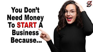 You Don't Need Money To Start A Business Because ...