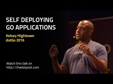 dotGo 2016 - Kelsey Hightower - Self Deploying Go Applications