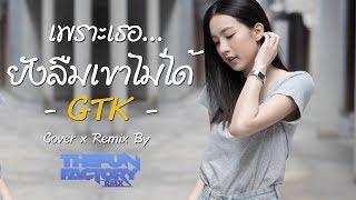 เพราะเธอยังลืมเขาไม่ได้ (Cover x Remix) - GTK | ThefunfactoryRMX