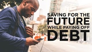 Saving for the Future While Paying Off Debt