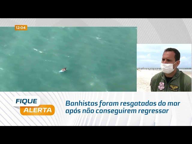 Banhistas foram resgatadas do mar após não conseguirem regressar para faixa de areia