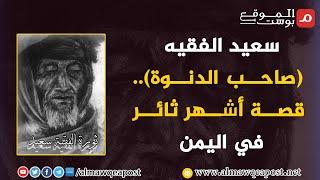 شاهد .. أسماء يمنية .. سعيد الفقيه.. صاحب الدنوة.. قصة أشهر ثائر في اليمن