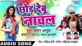 Chhod Debu Nachal - Aman Ajooba, Kavya Krishnmurti - Bhojpuri Hit Songs 2019 New