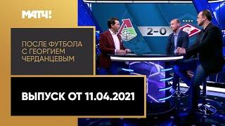 После футбола с Георгием Черданцевым Выпуск от 11 04 2021