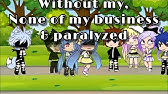 WITHOUT ME ~ NONE OF MY BUSINESS ~ PARALYZEDGACHA GLMV