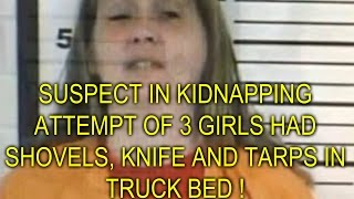 WOMAN CHARGED WITH ATTEMPTED ABDUCTION OF 3 YOUNG GIRLS HAD SHOVELS, KNIFE AND TARPS IN TRUCK BED !