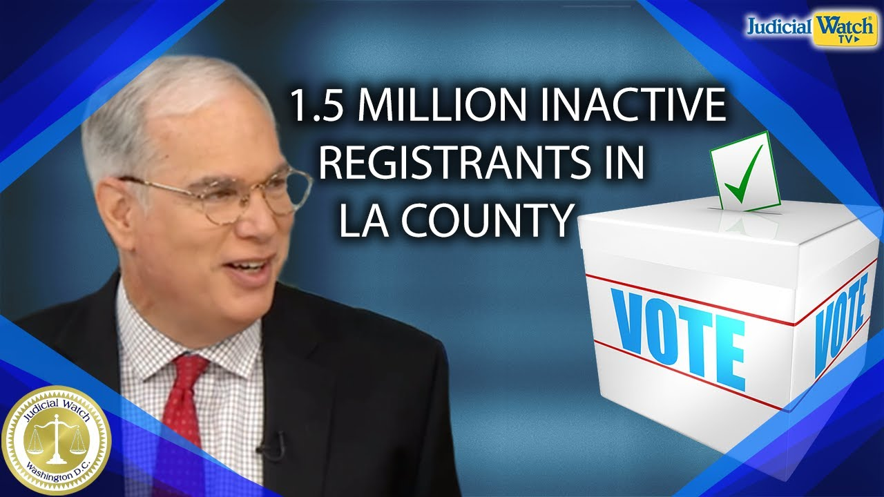 Judicial Watch There are 1.5 Million INACTIVE VOTER Registrants in Los Angeles County ALONE! | Bob P
