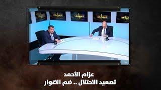 عزام الأحمد - تصعيد الاحتلال .. ضم الاغوار
