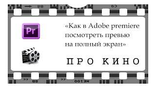 Урок  Как посмотреть превью в adobe premierе на полный экран / how to view fullscreen video playback