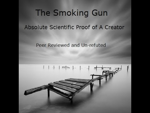 The Smoking Gun - Absolute Scientific Proof of A Creator - Peer Reviewed and Un-refuted