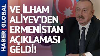 Ve İlham Aliyev'den Ermenistan  Açıklaması Geldi!