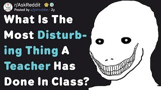 What Is The Most Disturbing Thing A Teacher Has Done In Class? (AskReddit)