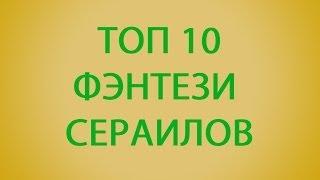 Топ 10 Лучших Фэнтези сериалов /  Top 10 Best Fantasy TV series.
