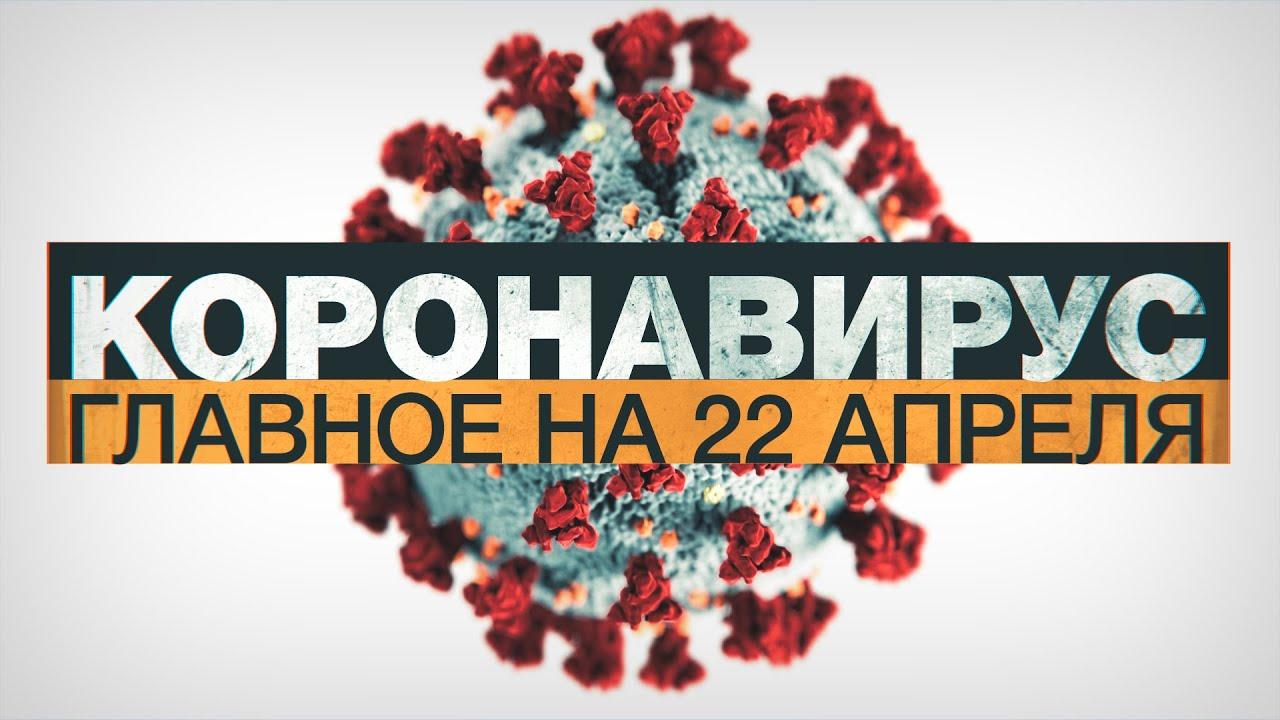 Коронавирус в России и мире: главные новости о распространении COVID-19 к 22 апреля