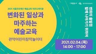 [ 2021 서울문화재단 예술교육 라운드테이블_관악어린이창작놀이터 ]  _ 변화된 일상과마주하는 예술교육