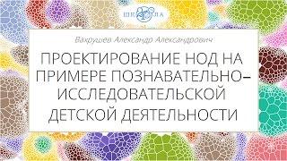 Вахрушев А.А. | Проектирование НОД на примере познавательно-исследовательской детской деятельности
