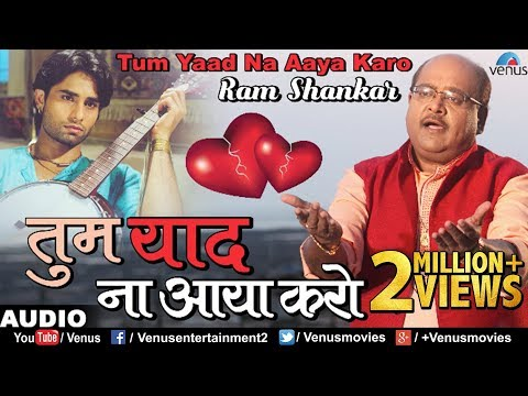 तुम याद ना आया करो | Tum Yaad Na Aaya Karo | Ram Shankar | Best Bollywood Sad Songs 2017