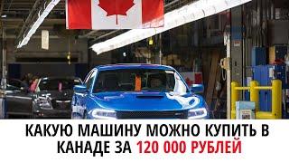 КАКУЮ МАШИНУ МОЖНО КУПИТЬ В КАНАДЕ ЗА 120 000 РУБЛЕЙ