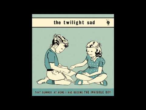 THE TWILIGHT SAD ~ That Summer, At Home I Had Become The Invisible Boy