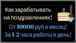 Как заработать деньги в интернете на поздравлениях! От 10000 руб  в месяц, уделяя 1-2 часа в день!