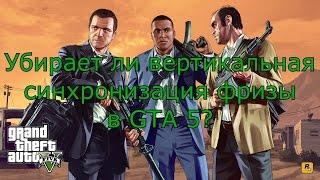 Убирает ли вертикальная синхронизация фризы в GTA 5