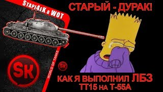СТАРЫЙ - ДУРАК! # КАК Я ВЫПОЛНИЛ ЛБЗ - ТТ15 на Т-55А # World of Tanks