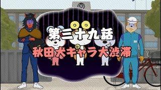 第三十九話 秋田犬キャラ大渋滞