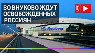 Во Внуково ждут самолет с освобожденными россиянами. Прямая трансляция