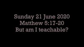21 June 20 Matthew 5:17-20 (But am I teachable?)