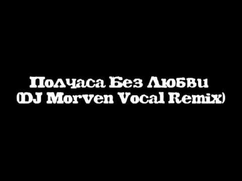 Полчаса Без Любви (DJ Morven Vocal Remix)