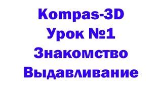 Компас-3D - Урок №1 - (Знакомство с компасом, операция выдавливание)