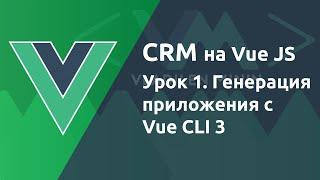 Урок 1. CRM на VueJS. Генерация приложения с Vue CLI 3