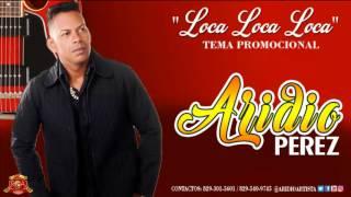 Aridio Perez   Loca, Loca, Loca