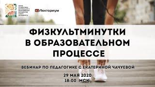 Физкультминутки в образовательном процессе | Вебинар по педагогике с Екатериной Чачуевой