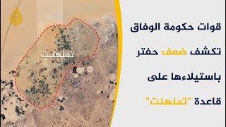 """قوات """"الوفاق"""" تنسحب من قاعدة تمنهنت الإستراتيجية التابعة لحفتر"""