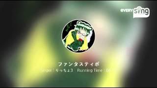 Singer : りっちょ3 Title : ファンタスティポ 楽しくなってきて音程気...