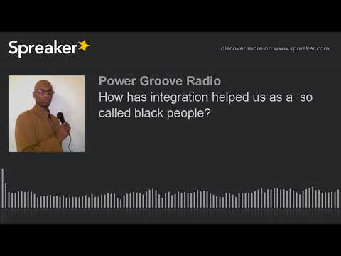 How has integration helped us as a  so called black people?