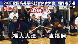 激闘!【決勝】福大大濠 vs 東福岡 団体戦 2018剣道インターハイ福岡県予選