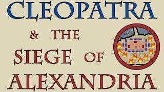 Cleopatra & the Siege of Alexandria (48 to 47 B.C.E.)