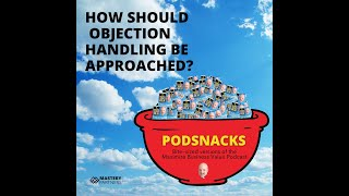 Podsnacks Episode 6: How Should Objection Handling Be Approached?