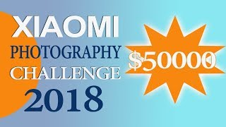 Xiaomi Photography Challenge 2018 | Win Prizes worth 50000 USD !