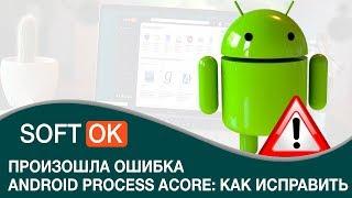 произошла ошибка android process acore: как исправить и что делать