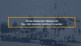 Novos Horizontes ( Mateus 24) - Rev. Aldo Salomão Gentling Fernandes