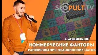 Коммерческие факторы ранжирования сайтов медицинской тематики. Андрей Шешунов
