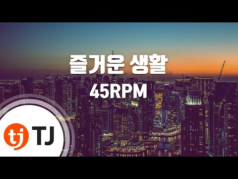 [TJ노래방] 즐거운생활 - 45RPM(45알피엠) / TJ Karaoke