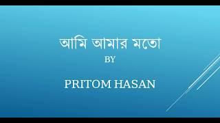 আমি আমার মতো Lyrics | Ami Amar Moto Lyrics | Pritom Hasan | Nuhash | Bangla New Song 2018