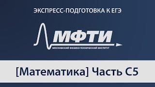 """""""Экспресс-подготовка к ЕГЭ"""" от МФТИ, Математика, Задачи С5"""