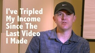 I've Tripled My Income Since The Last Video I Made