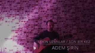 Ekin Uzunlar / Son bir kez - ADEM ŞİRİN