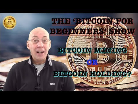 THE 'BITCOIN FOR BEGINNERS' SHOW – BITCOIN MINING VERSUS SIMPLY BUYING AND HOLDING BITCOIN